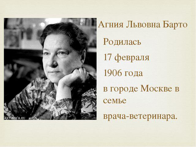 Агния Львовна Барто Родилась 17 февраля 1906 года в городе Москве в семье вра...
