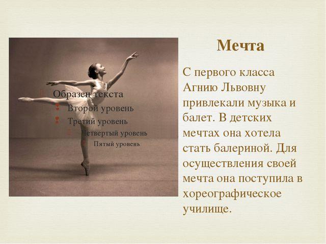 Мечта С первого класса Агнию Львовну привлекали музыка и балет. В детских меч...