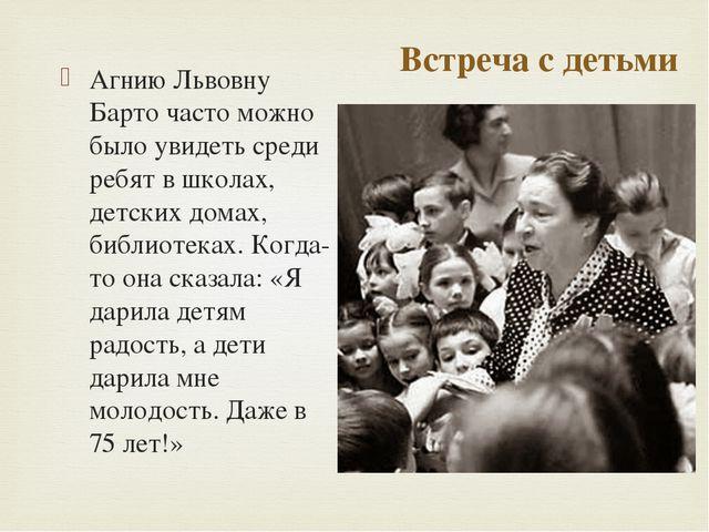 Встреча с детьми Агнию Львовну Барто часто можно было увидеть среди ребят в ш...
