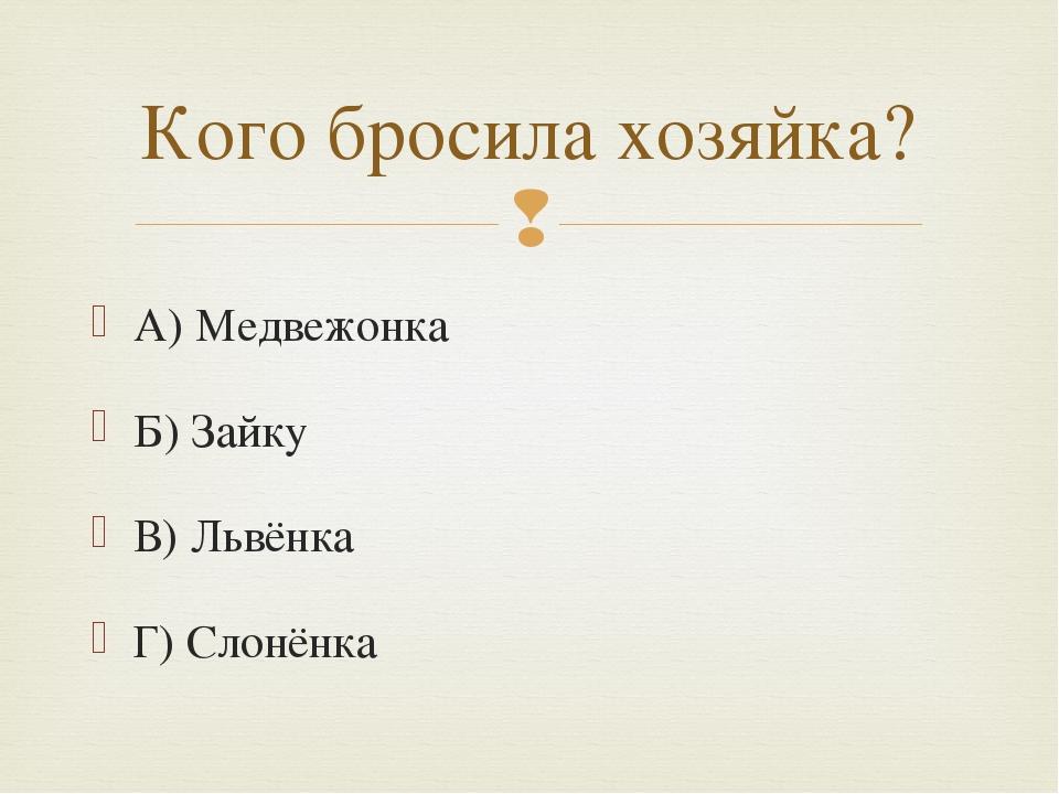 А) Медвежонка Б) Зайку В) Львёнка Г) Слонёнка Кого бросила хозяйка? 