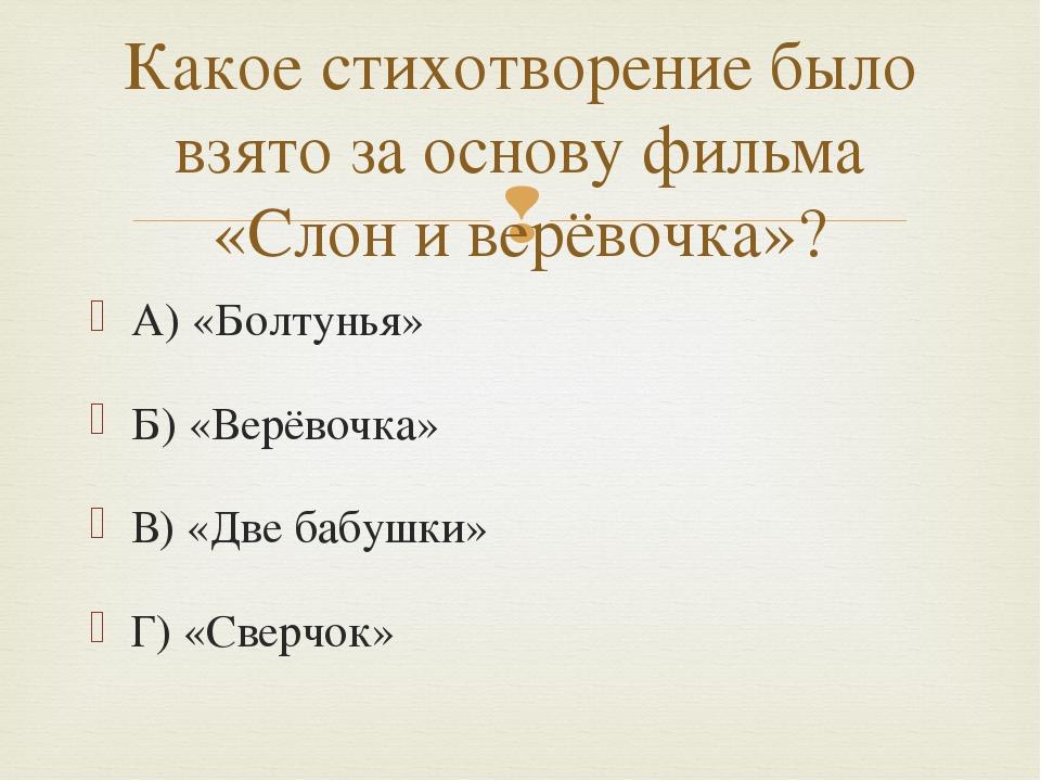 А) «Болтунья» Б) «Верёвочка» В) «Две бабушки» Г) «Сверчок» Какое стихотворени...
