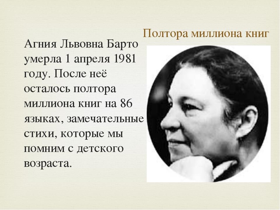 Полтора миллиона книг Агния Львовна Барто умерла 1 апреля 1981 году. После не...