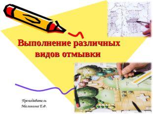 Выполнение различных видов отмывки Преподаватель Малинина Е.Ф.