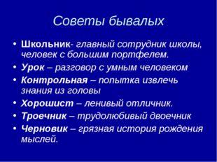 Советы бывалых Школьник- главный сотрудник школы, человек с большим портфелем