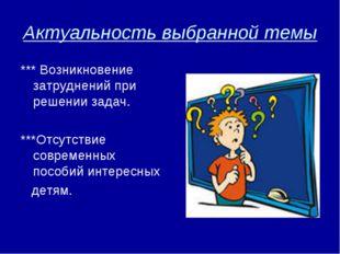 Актуальность выбранной темы *** Возникновение затруднений при решении задач.