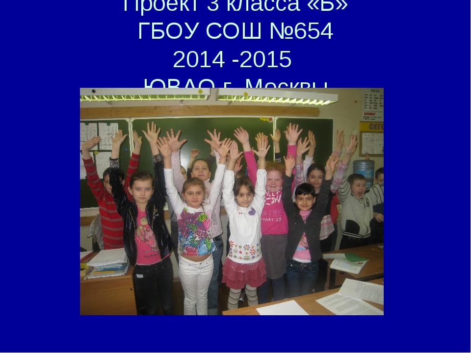 Проект 3 класса «Б» ГБОУ СОШ №654 2014 -2015 ЮВАО г. Москвы