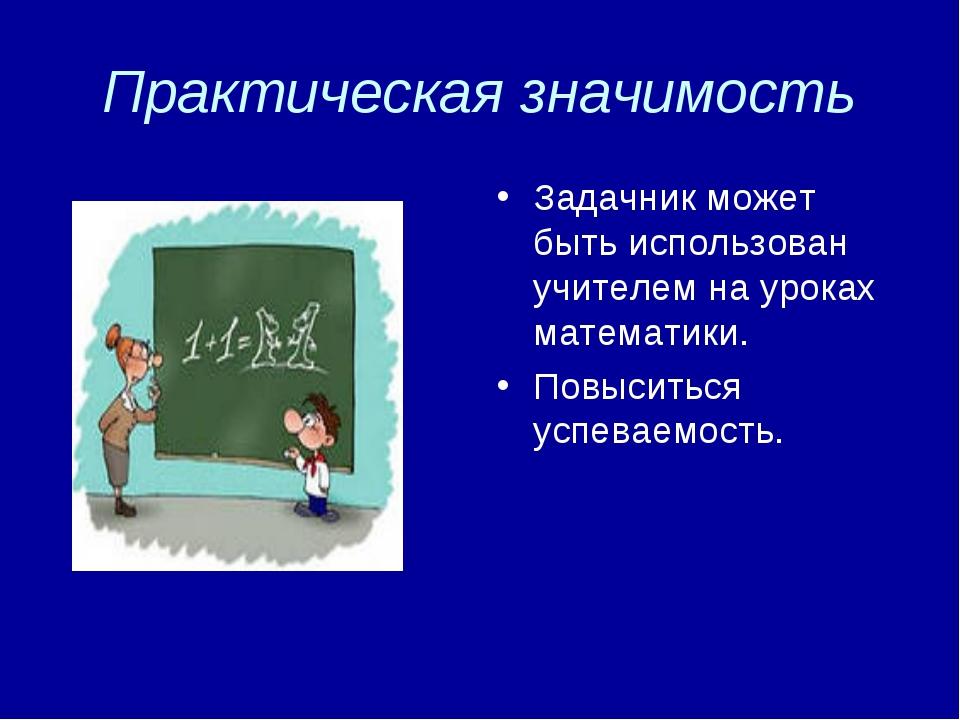 Практическая значимость Задачник может быть использован учителем на уроках ма...