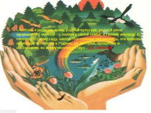 « Любовь к родному краю, родной культуре, родной речи начинается с малого – с