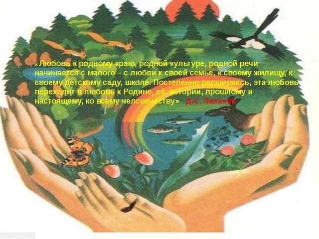 « Любовь к родному краю, родной культуре, родной речи начинается с малого – с...