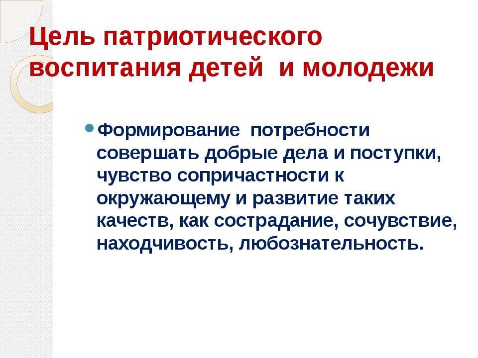 Цель патриотического воспитания детей и молодежи Формирование потребности сов...