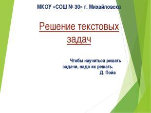 Решение текстовых задач МКОУ «СОШ № 30» г. Михайловска Чтобы научиться решат
