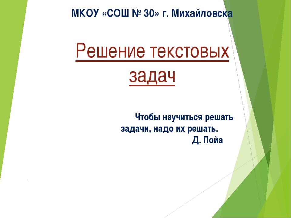 Решение текстовых задач МКОУ «СОШ № 30» г. Михайловска Чтобы научиться решат...