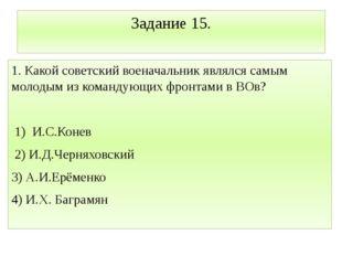 Задание 15. 1. Какой советский военачальник являлся самым молодым из командую