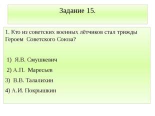 Задание 15. 1. Кто из советских военных лётчиков стал трижды Героем Советског