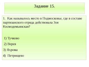 Задание 15. 1. Как называлось место в Подмосковье, где в составе партизанског