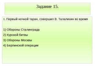 Задание 15. 1. Первый ночной таран, совершил В. Талалихин во время  1) Оборо