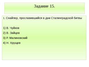 Задание 15. 1. Снайпер, прославившийся в дни Сталинградской битвы  1) В. Чуй