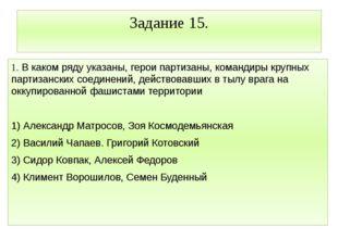 Задание 15. 1. В каком ряду указаны, герои партизаны, командиры крупных парти