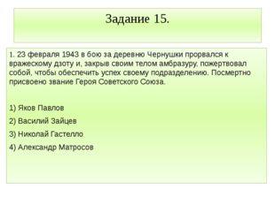 Задание 15. 1. 23 февраля 1943 в бою за деревню Чернушки прорвался к вражеско