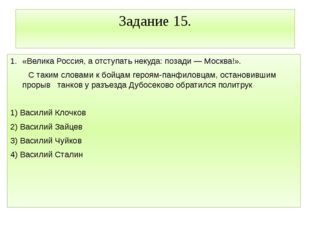 Задание 15. «Велика Россия, а отступать некуда: позади — Москва!». С таким сл