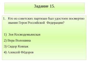 Задание 15. Кто из советских партизан был удостоен посмертно звания Героя Рос