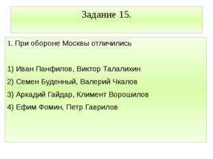 Задание 15. 1. При обороне Москвы отличились  1) Иван Панфилов, Виктор Талал