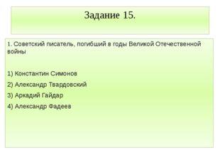 Задание 15. 1. Советский писатель, погибший в годы Великой Отечественной войн