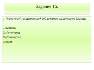 Задание 15. 1. Город-герой, выдержавший 900 дневную фашистскую блокаду 1) Мос