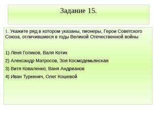 Задание 15. 1. Укажите ряд в котором указаны, пионеры, Герои Советского Союза