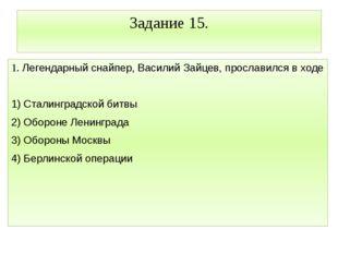 Задание 15. 1. Легендарный снайпер, Василий Зайцев, прославился в ходе  1) С