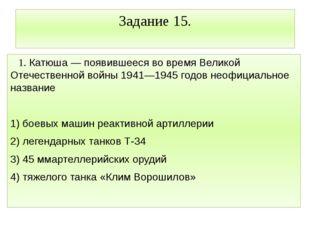 Задание 15. 1. Катюша — появившееся во время Великой Отечественной войны 1941