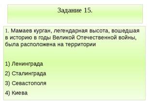Задание 15. 1. Мамаев курган, легендарная высота, вошедшая в историю в годы В
