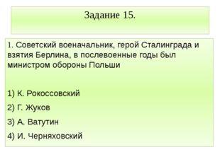 Задание 15. 1. Советский военачальник, герой Сталинграда и взятия Берлина, в