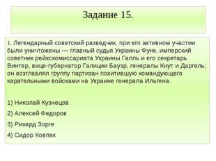 Задание 15. 1. Легендарный советский разведчик, при его активном участии были