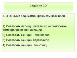 Задание 15. 1. «Ночными ведьмами» фашисты называли… 1) Советских летчиц, лета