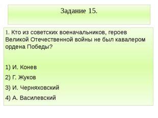 Задание 15. 1. Кто из советских военачальников, героев Великой Отечественной