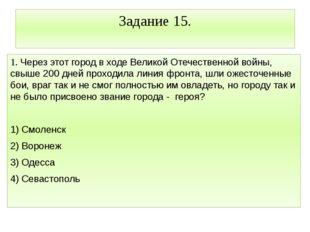Задание 15. 1. Через этот город в ходе Великой Отечественной войны, свыше 200