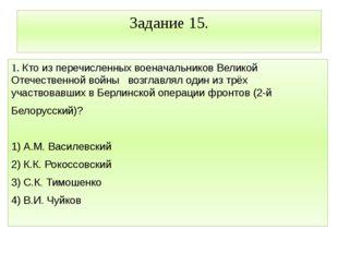 Задание 15. 1. Кто из перечисленных военачальников Великой Отечественной войн