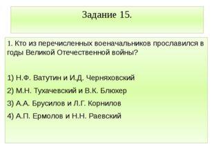 Задание 15. 1. Кто из перечисленных военачальников прославился в годы Великой
