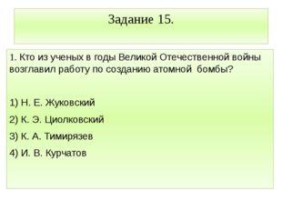 Задание 15. 1. Кто из ученых в годы Великой Отечественной войны возглавил раб