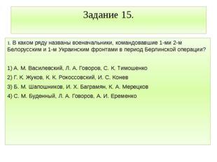 Задание 15. 1. В каком ряду названы военачальники, командовавшие 1-ми 2-м Бел