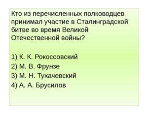 Кто из перечисленных полководцев принимал участие в Сталинградской битве во в