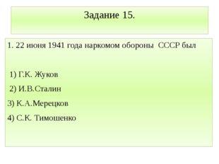 Задание 15. 1. 22 июня 1941 года наркомом обороны СССР был 1) Г.К. Жуков 2) И