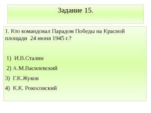 Задание 15. 1. Кто командовал Парадом Победы на Красной площади 24 июня 1945