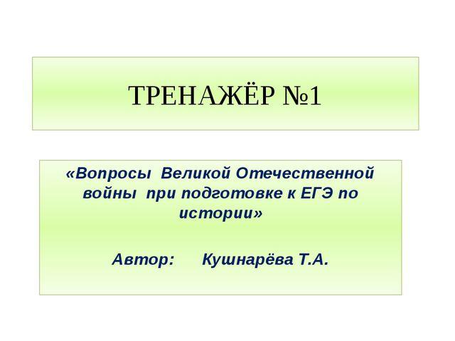 ТРЕНАЖЁР №1 «Вопросы Великой Отечественной войны при подготовке к ЕГЭ по исто...