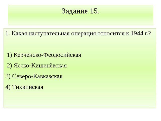 Задание 15. 1. Какая наступательная операция относится к 1944 г.? 1) Керченск...