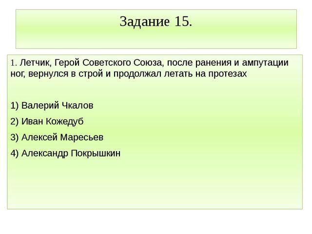 Задание 15. 1. Летчик, Герой Советского Союза, после ранения и ампутации ног,...