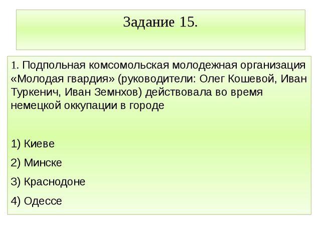 Задание 15. 1. Подпольная комсомольская молодежная организация «Молодая гвард...