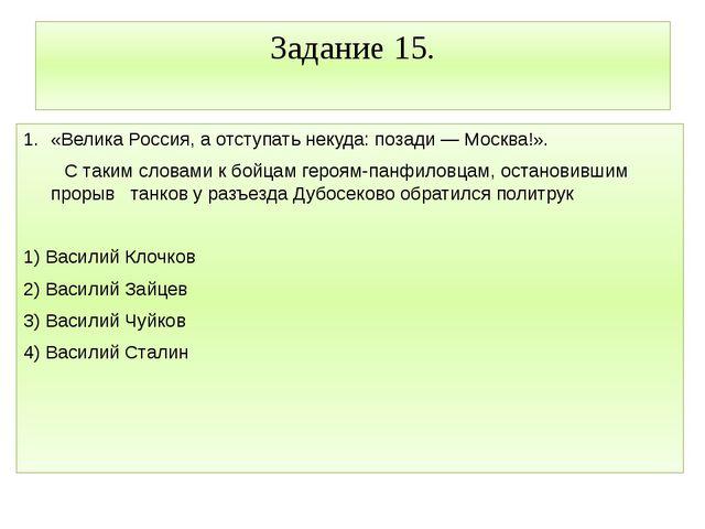 Задание 15. «Велика Россия, а отступать некуда: позади — Москва!». С таким сл...