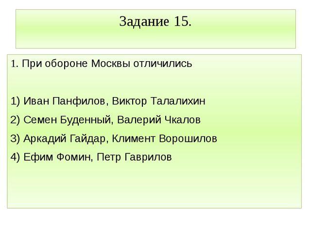 Задание 15. 1. При обороне Москвы отличились  1) Иван Панфилов, Виктор Талал...